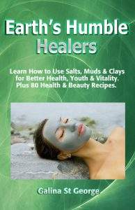 Earth's Humble Healers: Learn How to Use Salts, Muds & Clays for Better Health, Youth & Vitality. Plus 80 Health & Beauty Recipes.